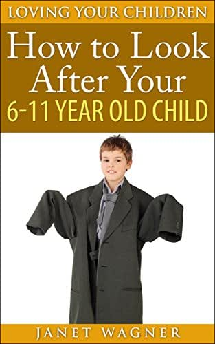 How To Look After Your 6-11 Year Old Child (Loving Your Children Book 6)
