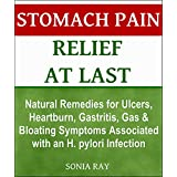 Stomach Pain Relief at Last: Natural Remedies for Ulcers, Heartburn, Gastritis, Gas and Bloating Symptoms Associated with an H. pylori Infection: Stomach Health