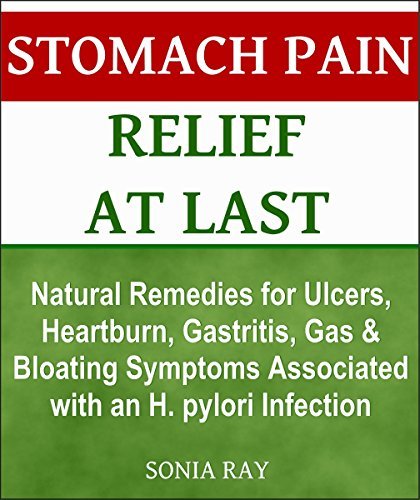 Stomach Pain Relief at Last: Natural Remedies for Ulcers, Heartburn, Gastritis, Gas and Bloating Symptoms Associated with an H. pylori Infection: Stomach Health (Stomach Natural Gas Remedies)
