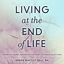 Living at the End of Life: A Hospice Nurse Addresses the Most Common Questions Audiobook by Karen Whitley Bell RN Narrated by Nicol Zanzarella