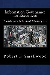 Information Governance for Executives: Fundamentals & Strategies