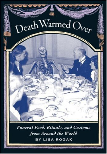Death Warmed Over: Funeral Food, Rituals, and Customs from Around the World
