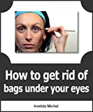Bags Under Eyes Home Remedies How to Get Rid Of Bags Under Eyes