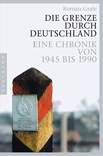 Die Grenze durch Deutschland: Eine Chronik von 1945 bis 1990