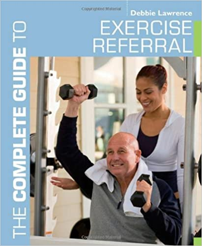 The Complete Guide to Exercise Referral: Working with clients referred to exercise (Complete Guides)