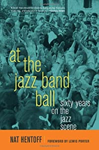 At the Jazz Band Ball: Sixty Years on the Jazz Scene by Nat Hentoff