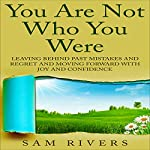 You Are Not Who You Were: Leaving Behind Past Mistakes and Regrets and Moving Forward with Joy and Confidence | Sam Rivers