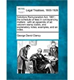 Solicitors Remuneration ACT, 1881: The Schedule of Fees in Conveyancing Matters: With an Appendix of Ad Valorem Stamp Duties, and Explanatory Notes, Examples, and an Index. (Paperback) - Common