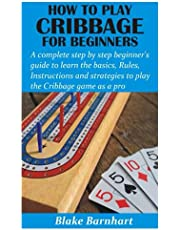 HOW TO PLAY CRIBBAGE FOR BEGINNERS: A complete step by step beginner's guide to learn the basics, Rules, Instructions and strategies to play the Cribbage game as a pro