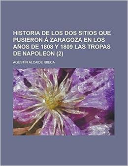 Historia de los dos sitios que pusieron á Zaragoza en los años de 1808 y 1809 las tropas de Napoleon (2) (Spanish Edition): Agustín Alcaide Ibieca: ...