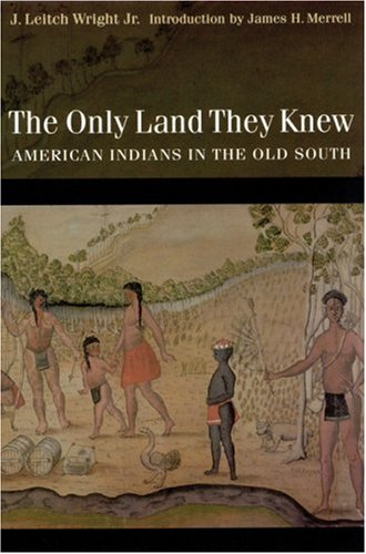 The Only Land They Knew: American Indians in the Old South J. Leitch Wright Jr.