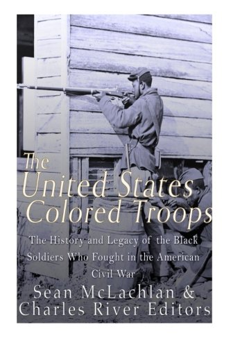 The United States Colored Troops: The History and Legacy of the Black Soldiers Who Fought in the American Civil War PDF ePub ebook