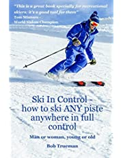 Ski In Control: How to ski ANY piste, anywhere, in full control.: Man or Woman Young or Old.