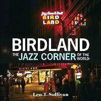 Birdland, the Jazz Corner of the World: An Illustrated Tribute, 1949-1965