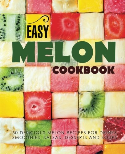 Easy Melon Cookbook: 50 Delicious Melon Recipes for Drinks, Smoothies, Salsas, Desserts and Soups