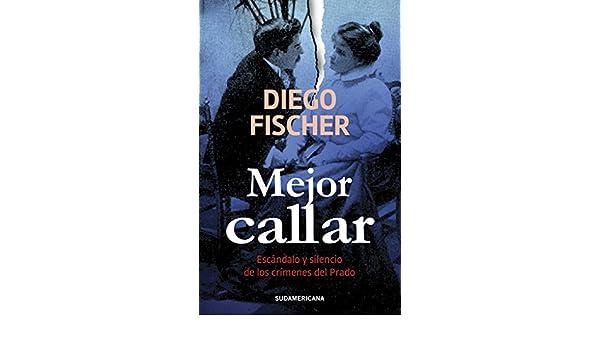 Amazon.com: Mejor callar: Escándalo y silencio de los crímenes del Prado (Spanish Edition) eBook: Diego Fischer: Kindle Store