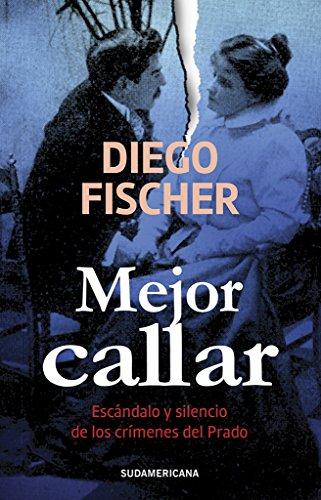 Mejor callar: Escándalo y silencio de los crímenes del Prado (Spanish Edition) by