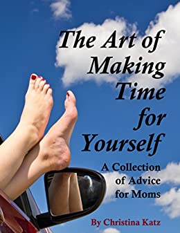 The Art Of Making Time For Yourself: A Collection Of Advice For Moms (English Edition) de [Katz, Christina]