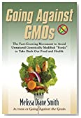 """Going Against Gmos: The Fast-Growing Movement to Avoid Unnatural Genetically Modified """"Foods"""" to Take Back Our Food and Health"""