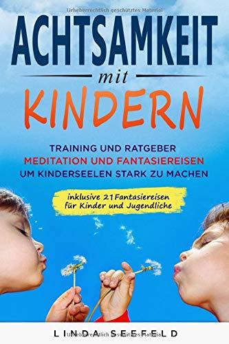 Achtsamkeit Mit Kindern  Training Und Ratgeber Meditation Und Fantasiereisen Um Kinderseelen Stark Zu Machen  Entwicklung Kinder Band 1
