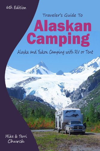 Traveler's Guide to Alaskan Camping: Alaska and Yukon Camping With RV or Tent