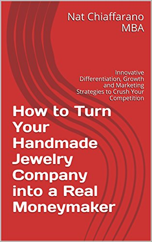 How to Turn Your Handmade Jewelry Company into a Real Moneymaker: Innovative Differentiation, Growth and Marketing Strategies to Crush Your Competitio…