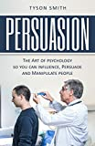 Persuasion: The Art of psychology so you can influence, Persuade and Manipulate people ((The Self Help, Self Development, Personal Transformation Series))