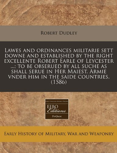 Download Lawes and ordinances militarie sett downe and established by the right excellente Robert Earle of Leycester ...; to be obserued by all suche as shall ... vnder him in the saide countries. (1586) PDF