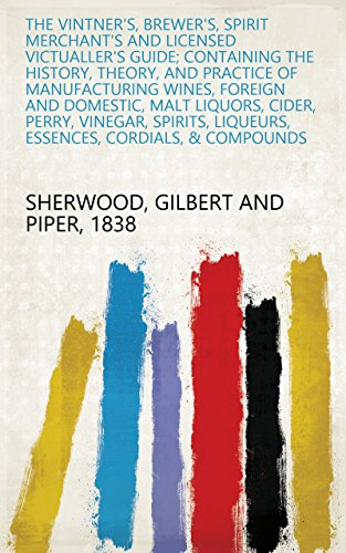 The Vintner's, Brewer's, Spirit Merchant's and Licensed Victualler's Guide; Containing the History, Theory, and Practice of Manufacturing Wines, Foreign ... Liqueurs, Essences, Cordials, & Compounds