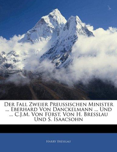 Der Fall Zweier Preussischen Minister ... Eberhard Von Danckelmann ... Und ... C.J.M. Von Fürst, Von H. Bresslau Und S. Isaacsohn (German Edition)