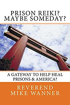 Prison Reiki? Maybe Someday?: A Gateway To Help Heal Prisons & America? by [Wanner, Reverend Mike]