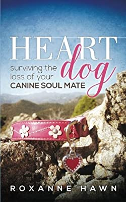 Heart Dog: Surviving the Loss of Your Canine Soul Mate by Roxanne Hawn