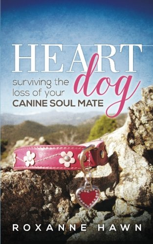 Heart Dog: Surviving the Loss of Your Canine Soul Mate (A Broken Bone Heals Through The Process Of)