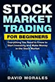 Stock Market: Stock Market Trading For Beginners- Everything You Need to Know to Start Investing and Make Money in the Stock Market (Stock Market. Books, Stock Trading Books, Stock Trading)