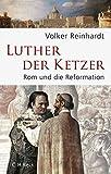 Luther, der Ketzer: Rom und die Reformation