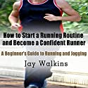 How to Start a Running Routine and Become a Confident Runner: A Beginner's Guide to Running and Jogging Audiobook by Jay Walkins Narrated by Claton Butcher