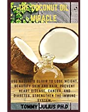 The Coconut Oil Miracle: Use Nature's Elixir to Lose Weight, Beautify Skin and Hair, Prevent Heart Disease, Cancer, and Diabetes, Strengthen the Immune System,