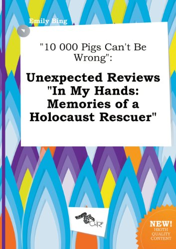 10-000-Pigs-Can't-Be-Wrong-Unexpected-Reviews-in-My-Hands-Memories-of-a-Holocaust-Rescuer