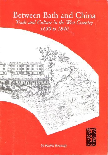 Betweem Bath and China: Trade and Culture in the West Country 1680 to 1840