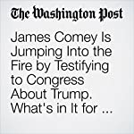 James Comey Is Jumping Into the Fire by Testifying to Congress About Trump. What's in It for Him? | Amber Phillips