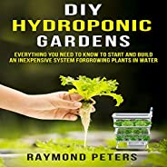 DIY Hydroponic Gardens: Everything You Need to Know to Start and Build an Inexpensive System for Growing Plant
