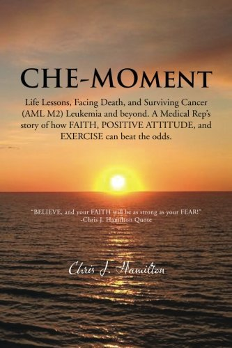 Read Online Che-Moment: Life Lessons, Facing Death, and Surviving Cancer (AML M2) Leukemia and Beyond. A Medical Rep's Story of How Faith, Positive Attitude, and Exercise can Beat the Odds. PDF