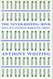 The Never-Resting Mind : Wallace Stevens' Romantic Irony, Whiting, Anthony and Schulze, Robin G., 0472106597