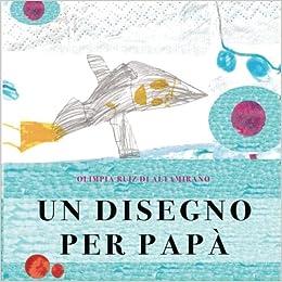 olimpia ruiz di altamirano  Un Disegno Per Papà: : Olimpia Ruiz Di Altamirano: Libri
