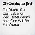 Ten Years after Last Lebanon War, Israel Warns next One Will Be Far Worse | William Booth
