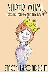 Super Mum!: Frazzled, Frumpy and Fabulous! (Volume 2)