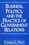 Business, Politics, and the Practice of Government Relations, Charles S. Mack, 1567200575