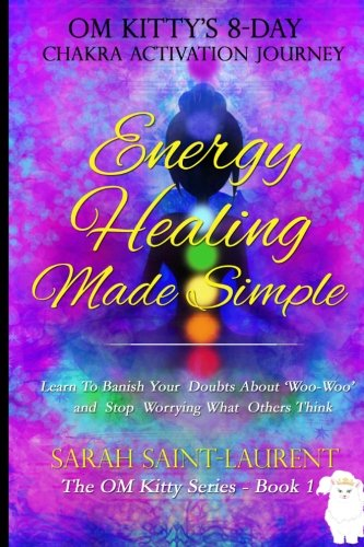 Energy Healing Made Simple Om Kittys 8 Day Chakra Activation Journey  Bonus  Learn To Banish Your Doubts About Woo Woo And Stop Worrying What Others Think  The Om Kitty Series Book 1   Volume 1