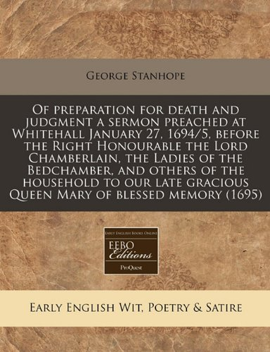 Of preparation for death and judgment a sermon preached at Whitehall January 27, 1694/5, before the Right Honourable the Lord Chamberlain, the Ladies ... gracious Queen Mary of blessed memory (1695) pdf