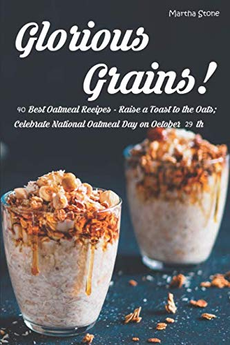 Glorious Grains!: 40 Best Oatmeal Recipes - Raise a Toast to the Oats; Celebrate National Oatmeal Day on October 29th by Martha Stone